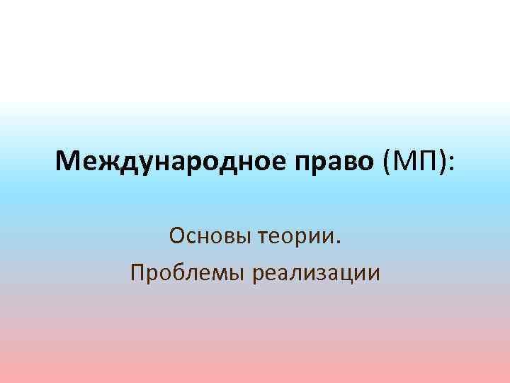 Международное право (МП): Основы теории. Проблемы реализации