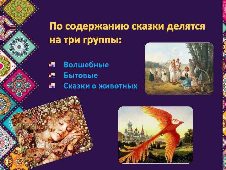 По содержанию сказки делятся на три группы: Волшебные Бытовые Сказки о животных