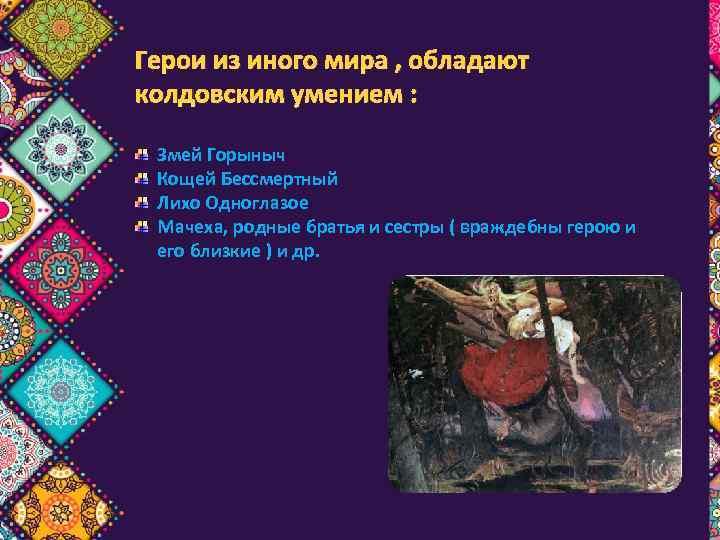 Герои из иного мира , обладают колдовским умением : Змей Горыныч Кощей Бессмертный Лихо