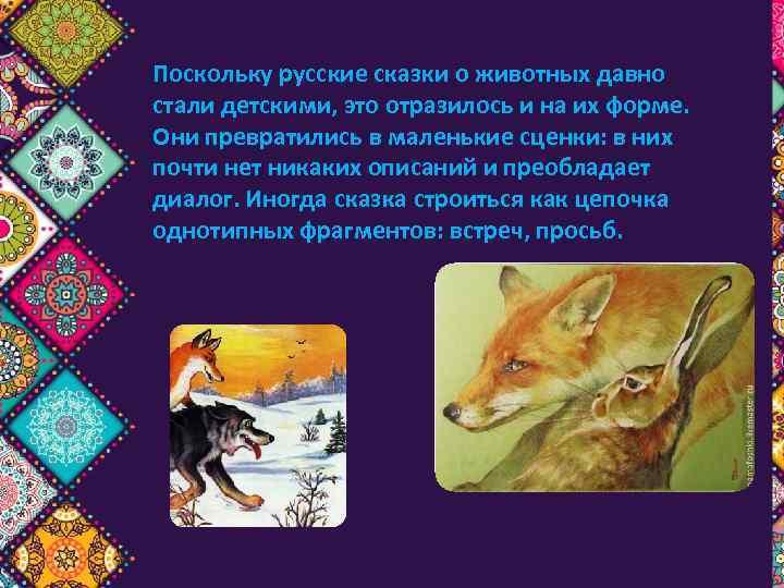 Поскольку русские сказки о животных давно стали детскими, это отразилось и на их форме.