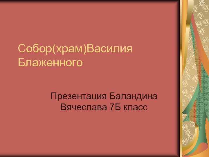 Собор(храм)Василия Блаженного Презентация Баландина Вячеслава 7 Б класс
