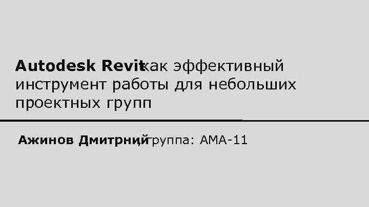 Autodesk Revit как эффективный инструмент работы для небольших проектных групп Ажинов Дмитрний , группа: