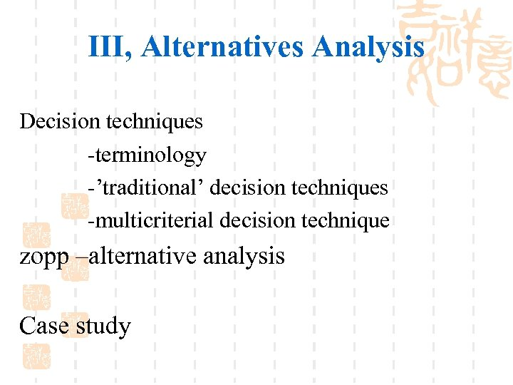 III, Alternatives Analysis Decision techniques -terminology -'traditional' decision techniques -multicriterial decision technique zopp –alternative
