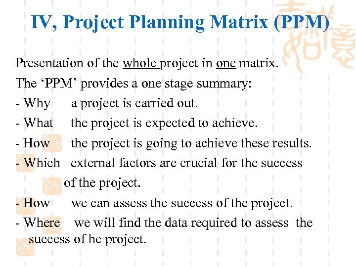IV, Project Planning Matrix (PPM) Presentation of the whole project in one matrix. The