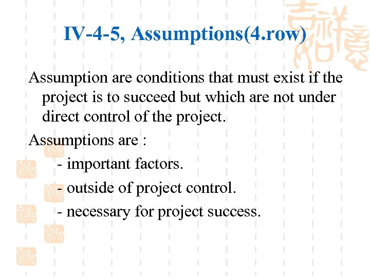 IV-4 -5, Assumptions(4. row) Assumption are conditions that must exist if the project is
