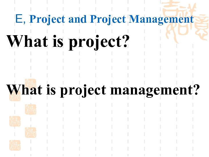 E, Project and Project Management What is project? What is project management?