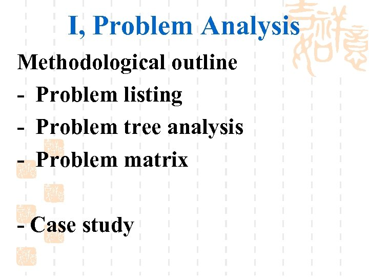 I, Problem Analysis Methodological outline - Problem listing - Problem tree analysis - Problem
