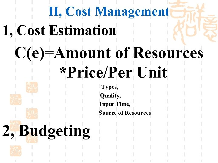 II, Cost Management 1, Cost Estimation C(e)=Amount of Resources *Price/Per Unit Types, Quality, Input
