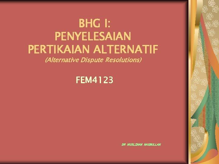 BHG I: PENYELESAIAN PERTIKAIAN ALTERNATIF (Alternative Dispute Resolutions) FEM 4123 DR MUSLIHAH HASBULLAH