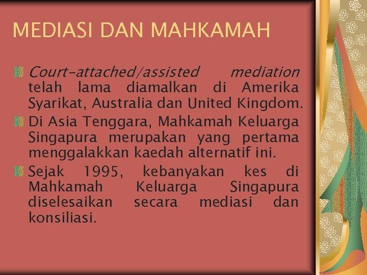 MEDIASI DAN MAHKAMAH Court-attached/assisted mediation telah lama diamalkan di Amerika Syarikat, Australia dan United