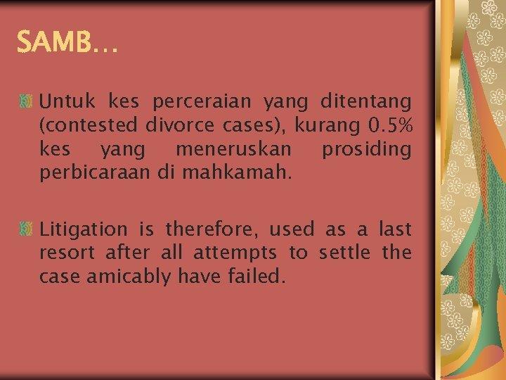 SAMB… Untuk kes perceraian yang ditentang (contested divorce cases), kurang 0. 5% kes yang