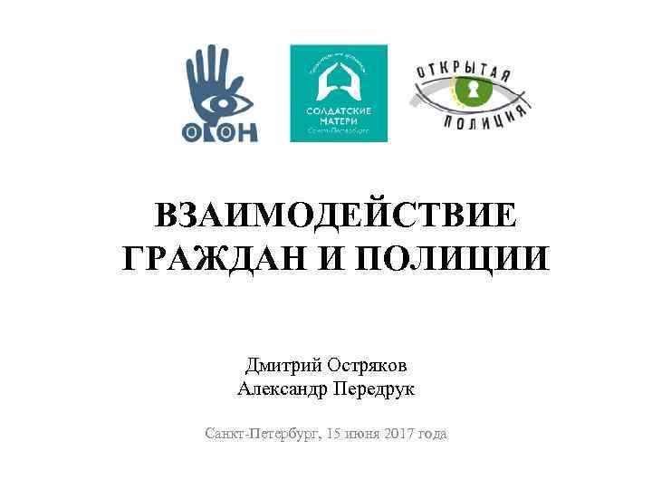 ВЗАИМОДЕЙСТВИЕ ГРАЖДАН И ПОЛИЦИИ Дмитрий Остряков Александр Передрук Санкт-Петербург, 15 июня 2017 года