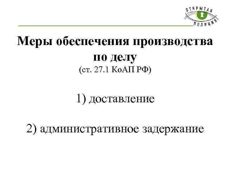 Меры обеспечения производства по делу (ст. 27. 1 Ко. АП РФ) 1) доставление 2)