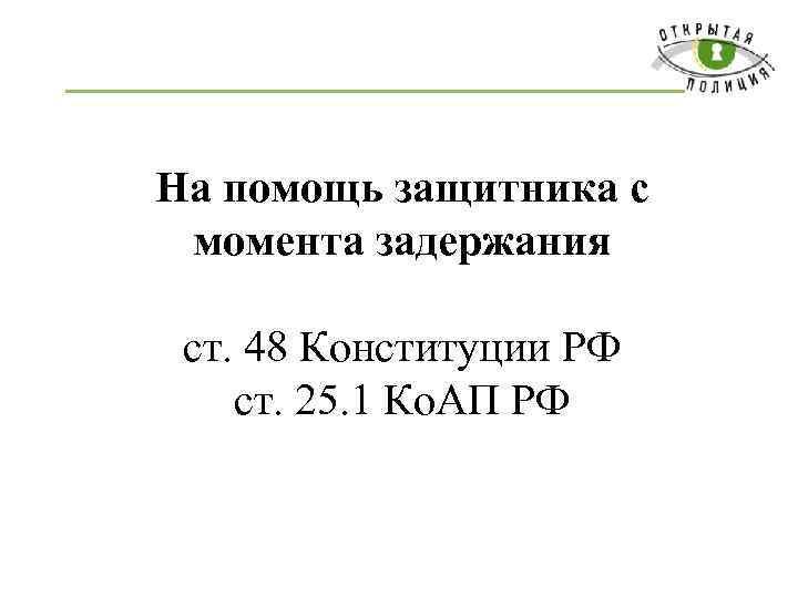 На помощь защитника с момента задержания ст. 48 Конституции РФ ст. 25. 1 Ко.