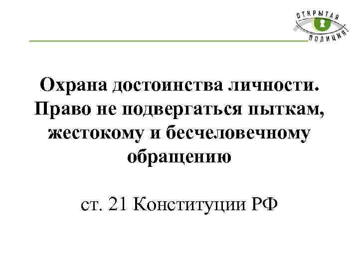 Охрана достоинства личности. Право не подвергаться пыткам, жестокому и бесчеловечному обращению ст. 21 Конституции