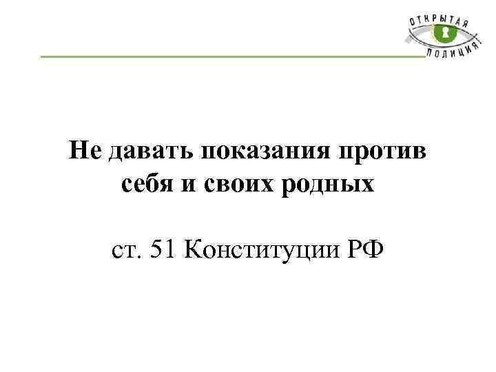 Не давать показания против себя и своих родных ст. 51 Конституции РФ