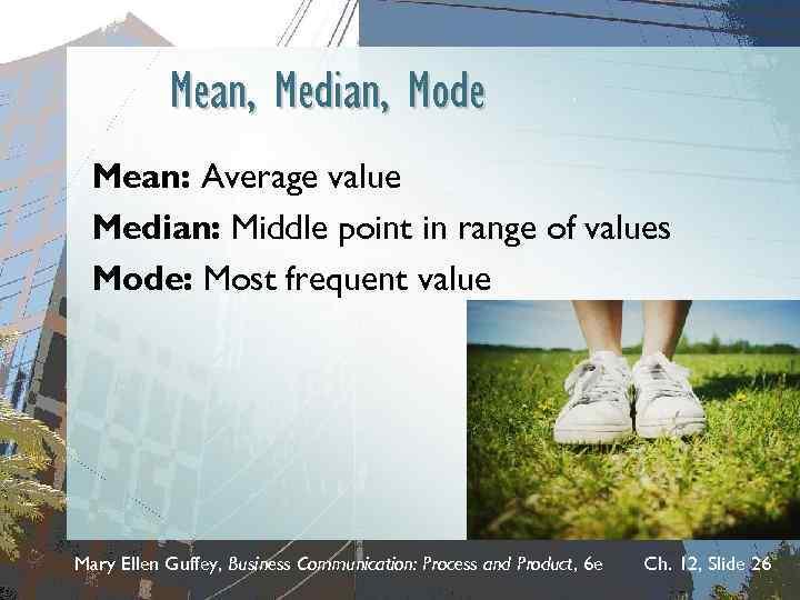 Mean, Median, Mode Mean: Average value Median: Middle point in range of values Mode: