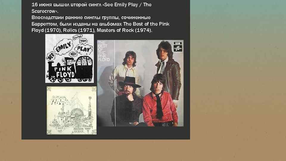 16 июня вышел второй сингл «See Emily Play / The Scarecrow» . Впоследствии ранние