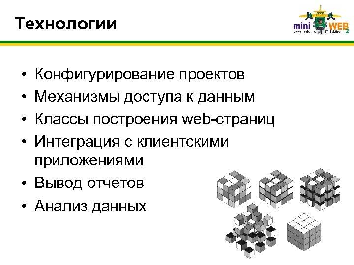 Технологии • • Конфигурирование проектов Механизмы доступа к данным Классы построения web-страниц Интеграция с