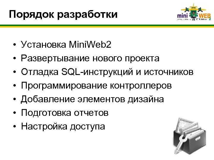 Порядок разработки • • Установка Mini. Web 2 Развертывание нового проекта Отладка SQL-инструкций и