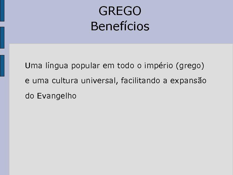 GREGO Benefícios Uma língua popular em todo o império (grego) e uma cultura universal,