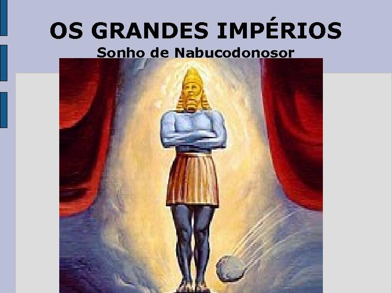 OS GRANDES IMPÉRIOS Sonho de Nabucodonosor