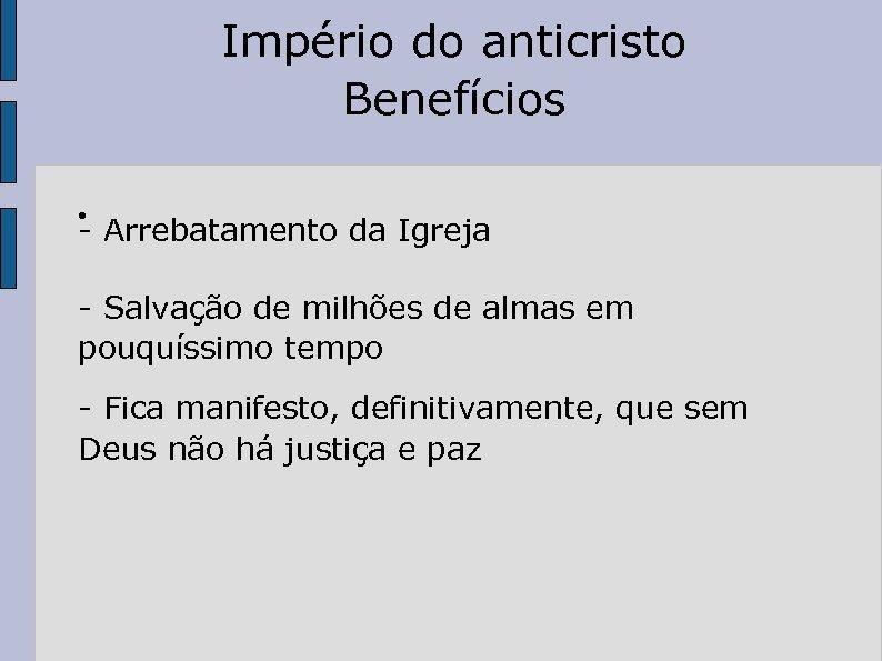 Império do anticristo Benefícios ● - Arrebatamento da Igreja - Salvação de milhões de