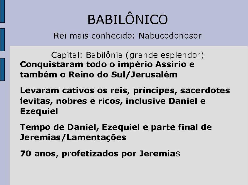 BABILÔNICO Rei mais conhecido: Nabucodonosor Capital: Babilônia (grande esplendor) Conquistaram todo o império Assírio