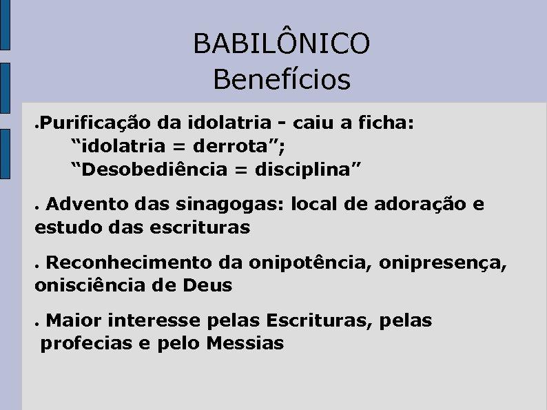 """BABILÔNICO Benefícios ● Purificação da idolatria - caiu a ficha: """"idolatria = derrota""""; """"Desobediência"""