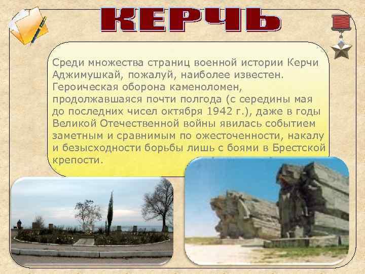 Среди множества страниц военной истории Керчи Аджимушкай, пожалуй, наиболее известен. Героическая оборона каменоломен, продолжавшаяся