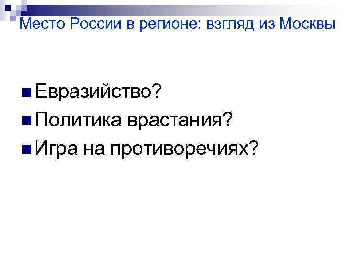 Место России в регионе: взгляд из Москвы n Евразийство? n Политика врастания? n Игра