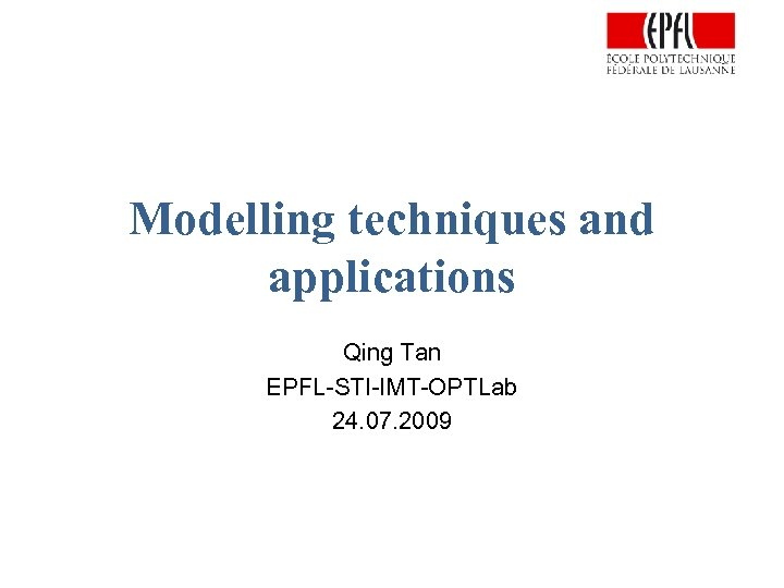Modelling techniques and applications Qing Tan EPFL-STI-IMT-OPTLab 24. 07. 2009