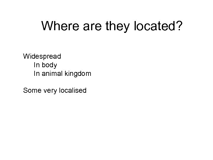 Where are they located? Widespread In body In animal kingdom Some very localised