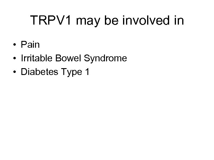 TRPV 1 may be involved in • Pain • Irritable Bowel Syndrome • Diabetes