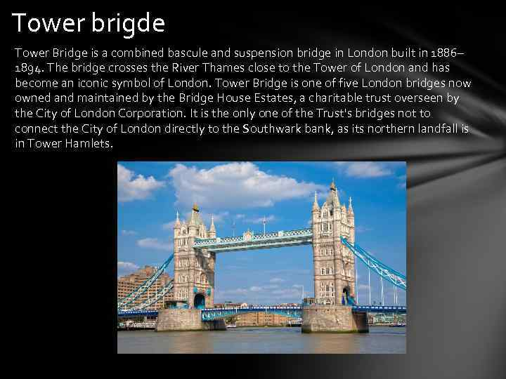 Tower brigde Tower Bridge is a combined bascule and suspension bridge in London built