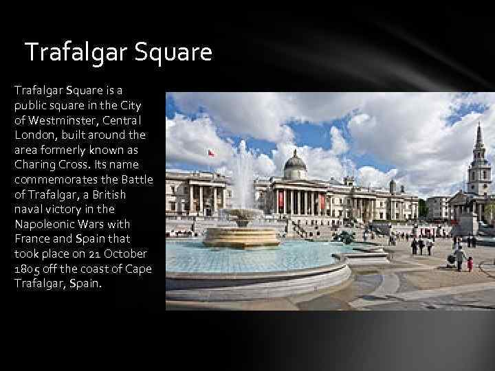 Trafalgar Square is a public square in the City of Westminster, Central London, built