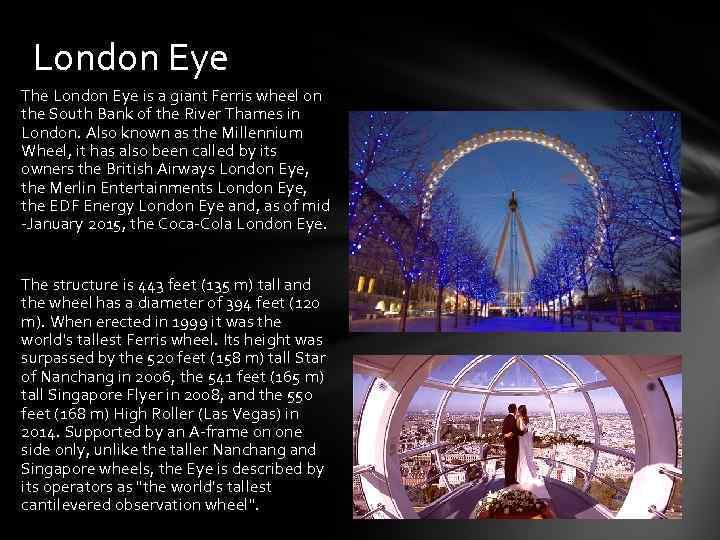 London Eye The London Eye is a giant Ferris wheel on the South Bank