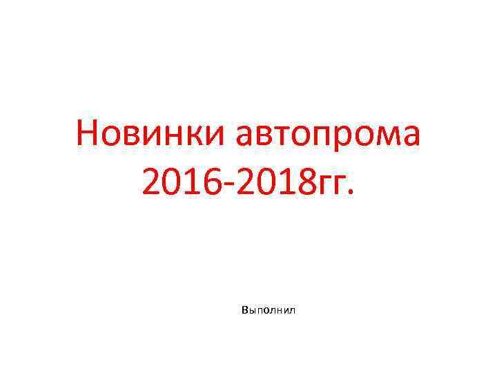 Новинки автопрома 2016 -2018 гг. Выполнил