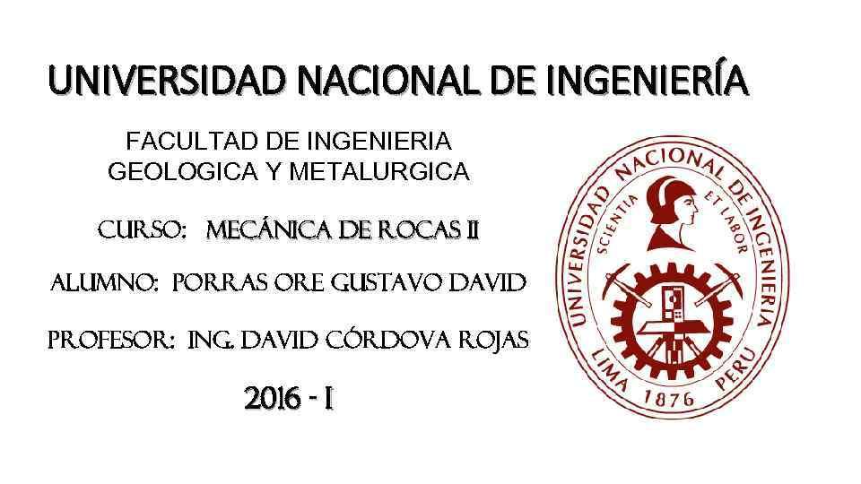 UNIVERSIDAD NACIONAL DE INGENIERÍA FACULTAD DE INGENIERIA GEOLOGICA Y METALURGICA CURSO: MECÁNICA DE ROCAS