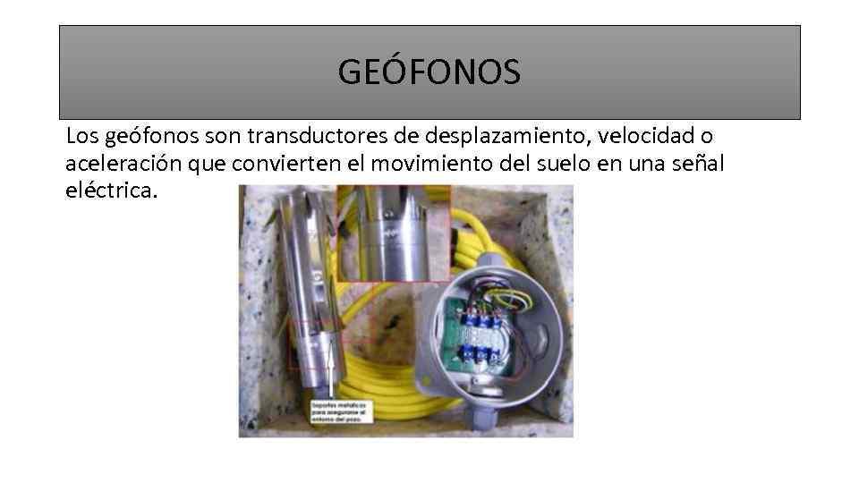 GEÓFONOS Los geófonos son transductores de desplazamiento, velocidad o aceleración que convierten el movimiento