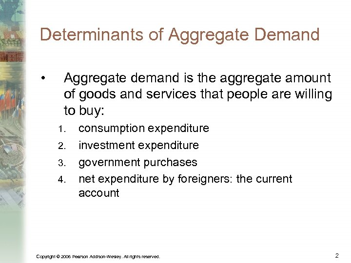 Determinants of Aggregate Demand • Aggregate demand is the aggregate amount of goods and
