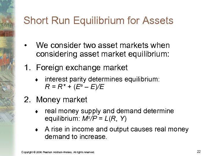 Short Run Equilibrium for Assets • We consider two asset markets when considering asset