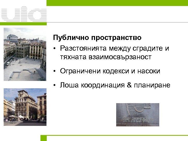 Публично пространство • Разстоянията между сградите и тяхната взаимосвързаност • Ограничени кодекси и насоки