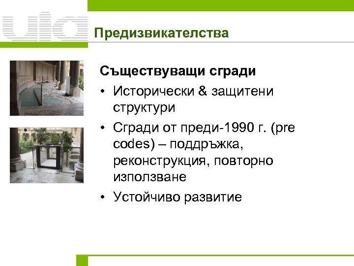 Предизвикателства Съществуващи сгради • Исторически & защитени структури • Сгради от преди-1990 г. (pre