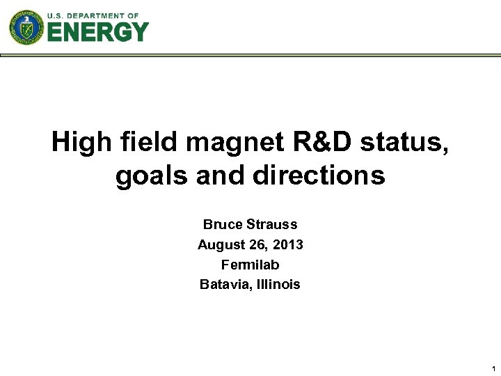 High field magnet R&D status, goals and directions Bruce Strauss August 26, 2013 Fermilab