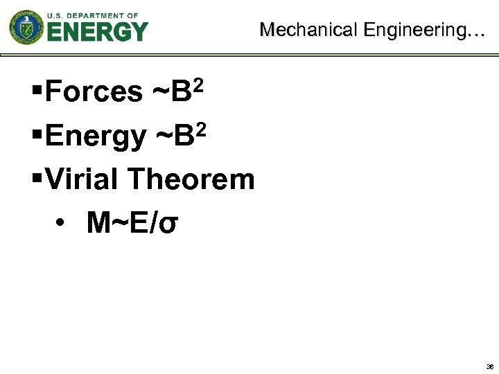 Mechanical Engineering… §Forces ~B 2 §Energy ~B 2 §Virial Theorem • M~E/σ 36