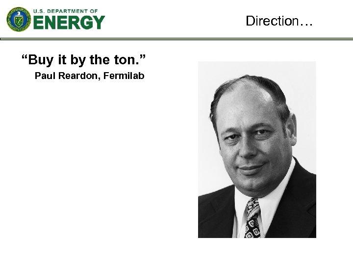 """Direction… """"Buy it by the ton. """" Paul Reardon, Fermilab"""