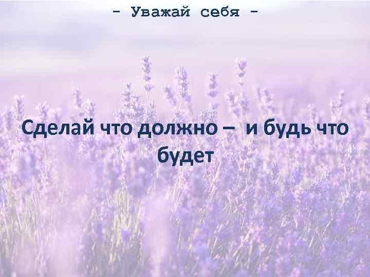 - Уважай себя - Сделай что должно – и будь что будет