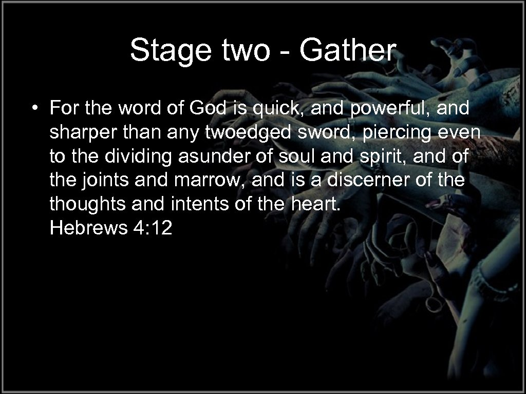 Stage two - Gather • For the word of God is quick, and powerful,