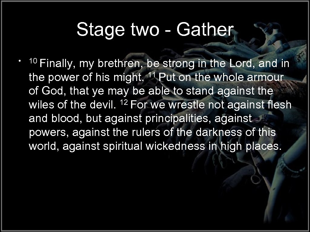 Stage two - Gather • 10 Finally, my brethren, be strong in the Lord,